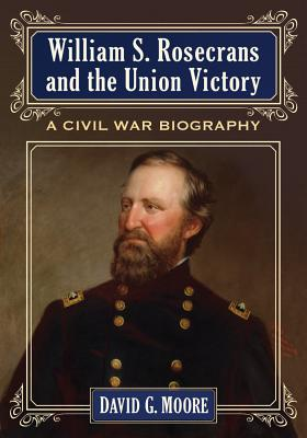 William S. Rosecrans and the Union Victory By Moore, David